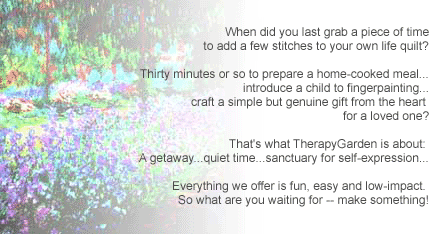 When did you last grab a piece of time to add a few stitches to your own life quilt? Thirty minutes or so to prepare a home-cooked meal... introduce a child to fingerpainting... craft a simple but genuine gift from the heart for a loved one? That's what TherapyGarden is about: A getaway...quiet time...sanctuary for self-expression... Everything we offer is fun, easy and low-impact. So what are you waiting for -- make something!