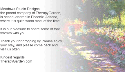 Meadows Studio Designs, the parent company of TherapyGarden, is headquartered in Phoenix, Arizona, where it is quite warm most of the time. It is our pleasure to share some of that warmth with you. Thank you for dropping by, please enjoy your stay, and please come back and visit us often. Kindest regards, TherapyGarden.com